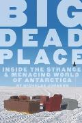 Big Dead Place Inside the Strange & Menacing World of Antarctica