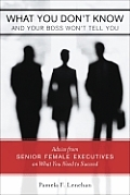 What You Don't Know and Your Boss Won't Tell You: Advice from Senior Female Executives on What You Need to Succeed