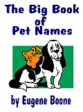 THE BIG BOOK OF PET NAMES - A Guide to Names for Pets: Dogs, Cats, Birds, Fish, Horses...The Most Indepth Guide to Names for Animals & Meanings - From