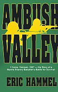Ambush Valley: I Corps, Vietnam 1967: The Story of a Marine Infantry Battalion's Battle for Survival
