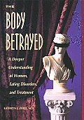 Body Betrayed: A Deeper Understanding of Women, Eating Disorders, and Treatment