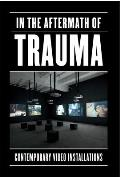 In the Aftermath of Trauma: Contemporary Video Installation