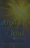 Anna, Grandmother of Jesus:: A Message of Wisdom & Love (Foreword by Virginia Essene)