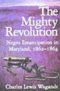 The Mighty Revolution: Negro Emancipation in Maryland, 1862--1864