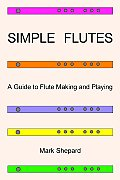 Simple Flutes: A Guide to Flute Making and Playing, or How to Make and Play a Flute of Bamboo, Wood, Clay, Metal, or PVC Plastic