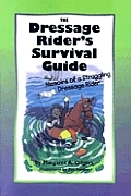 Dressage Rider's Survival Guide: Memoirs of a Struggling Dressage Rider