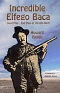 Incredible Elfego Baca: Good Man, Bad Man of the Old West