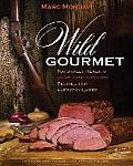 Wild Gourmet: Naturally Healthy Game, Fish and Fowl Recipes for Everyday Chefs