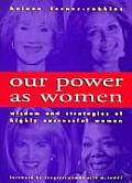 Our Power as Women: The Wisdom and Strategies of Highly Successful Women