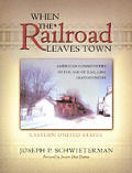 When the Railroad Leaves Town American Communities in the Age of Rail Line Abandonment