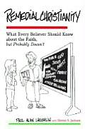 Remedial Christianity What Every Believer Should Know about the Faith But Probably Doesnt
