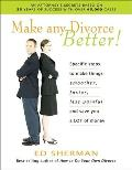 Make Any Divorce Better!: Specific Steps to Make Things Smoother, Faster, Less Painful and Save You a Lot of Money with CDROM
