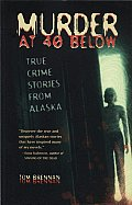 Murder at 40 Below: True Crime Stories from Alaska