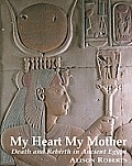 My Heart My Mother: Death and Rebirth in Ancient Egypt