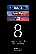 Consider, Decide, ACT!: 8 Strategies to Work Less and Earn More