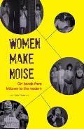Women Make Noise: Girl Bands from the Motown to the Modern