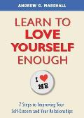 Learn to Love Yourself Enough: Seven Steps for Improving Your Self-Esteem and Your Relationships