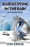 Blue Ice Dying in the Rain: An Alaskan Novel