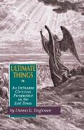 Ultimate Things An Orthodox Christian Perspective on the End Times