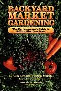 Backyard Market Gardening: The Entrepreneur's Guide to Selling What You Grow (Good Earth) Cover
