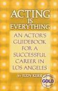 Acting Is Everything An Actors Guidebook for a Successful Career in Los Angeles