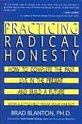 Practicing Radical Honesty How to Complete the Past Live in the Present & Build a Future with a Little Help from Your Friends