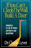 If You Can't Climb the Wall, Build a Door!: Principles to Live by When Quitting is Not an Option