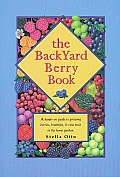 Backyard Berry Book A Hands On Guide to Growing Berries Brambles & Vine Fruit in the Home Garden