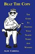 Beat the Cops: The Guide to Fighting Your Traffic Ticket and Winning