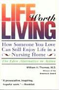 Life Worth Living How Someone You Love Can Still Enjoy Life in a Nursing Home The Eden Alternative in Action