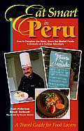 Eat Smart in Peru: How to Decipher the Menu, Know the Market Foods & Embark on a Tasting Adventure (Eat Smart in Peru)