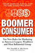 Boomer Consumer Ten New Rules for Marketing to Americas Largest Wealthiest & Most Influential Group