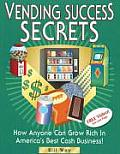 Vending Success Secrets: How Anyone Can Grow Rich in America's Best Cash Business!