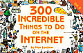 300 Incredible Things to Do on the Internet #02: 300 More Incredible Things to Do on the Internet
