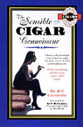 The sensible cigar connoisseur :a keen and irreverent look at how to make the most of one of life's richest pleasures : while laughing all the way, cigar after cigar : required reading for all cigar m