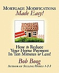 Mortgage Modifications Made Easy!: How to Reduce Your Home Payment in Ten Minutes or Less