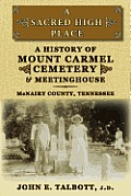 A Sacred High Place: A History Of Mount Carmel Cemetery & Meetinghouse, McNairy County, Tennessee by John E. Talbott