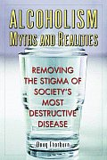 Alcoholism Myths & Realities Removing the Stigma of Societys Most Destructive Disease
