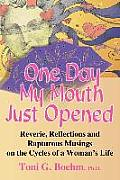 One Day My Mouth Just Opened: Reverie, Reflections and Rapturous Musings on the Cycles of a Woman's Life