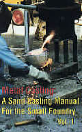 Metal Casting Volume 1 A Sand Casting Manual for the Small Foundry