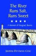 The River Runs Salt, Runs Sweet: A Memoir of Visegrad, Bosnia
