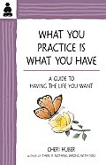 What You Practice Is What You Have: A Guide to Having the Life You Want Cover