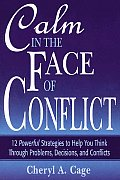 Calm in the Face of Conflict 12 Powerful Strategies to Help You Think Through Problems Decisions & Conflicts