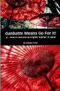 Ganbatte Means Go for It!: Or How to Become an English Teacher in Japan