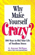 Why Make Yourself Crazy?: 100 Ways to Rid Your Life of Needless Stress