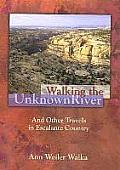 Walking the Unknown River & Other Travels in Escalante Country