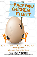 The Backyard Chicken Fight: How Keeping Chickens in Your Yard Is Ruffling Feathers Across the Nation - And - A Beginner's Guide to Hen Keeping