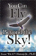 You Can Fly Beyond the Sky!: Quick, Simple, and Powerful Strategies Towards the Fulfillment of Your Dreams, Goals and Aspirations