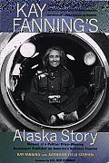 Kay Fannings Alaska Story Memoir of a Pulitzer Prize Winning Newspaper Publisher on Americas Northern Frontier