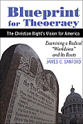 Blueprint for Theocracy: The Christian Right's Vision for America: Examining a Radical Worldview and Its Roots